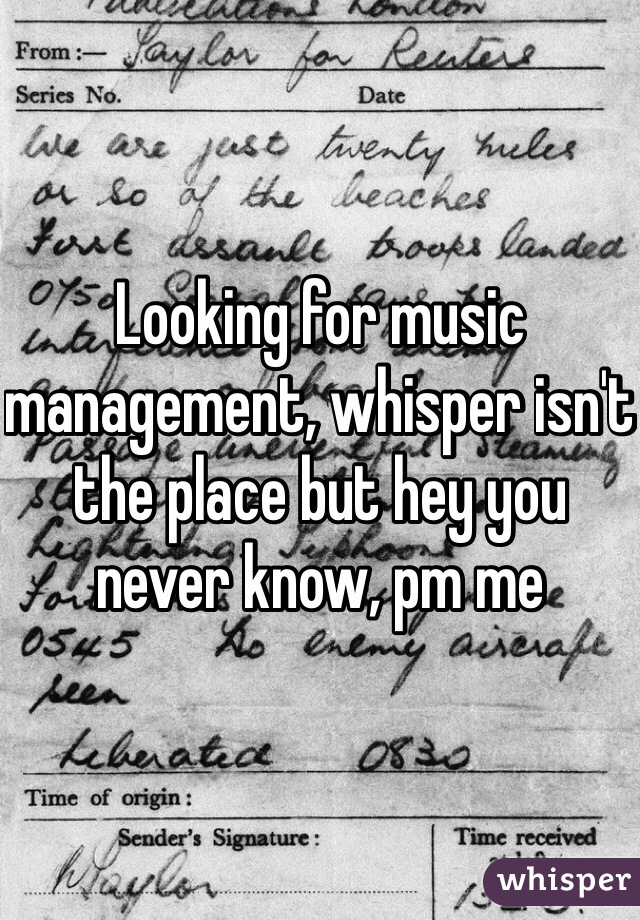 Looking for music management, whisper isn't the place but hey you never know, pm me