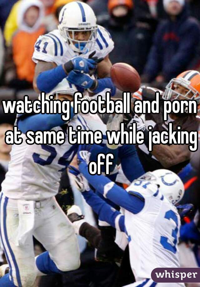 watching football and porn at same time while jacking off