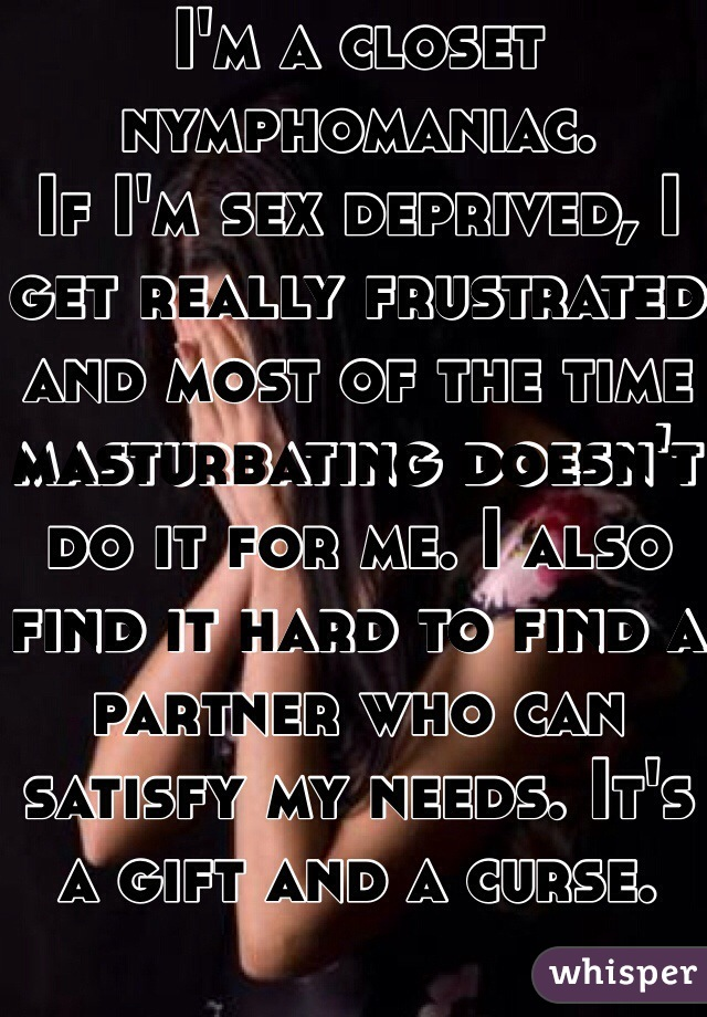 I'm a closet nymphomaniac.  If I'm sex deprived, I get really frustrated and most of the time masturbating doesn't  do it for me. I also find it hard to find a partner who can satisfy my needs. It's a gift and a curse.
