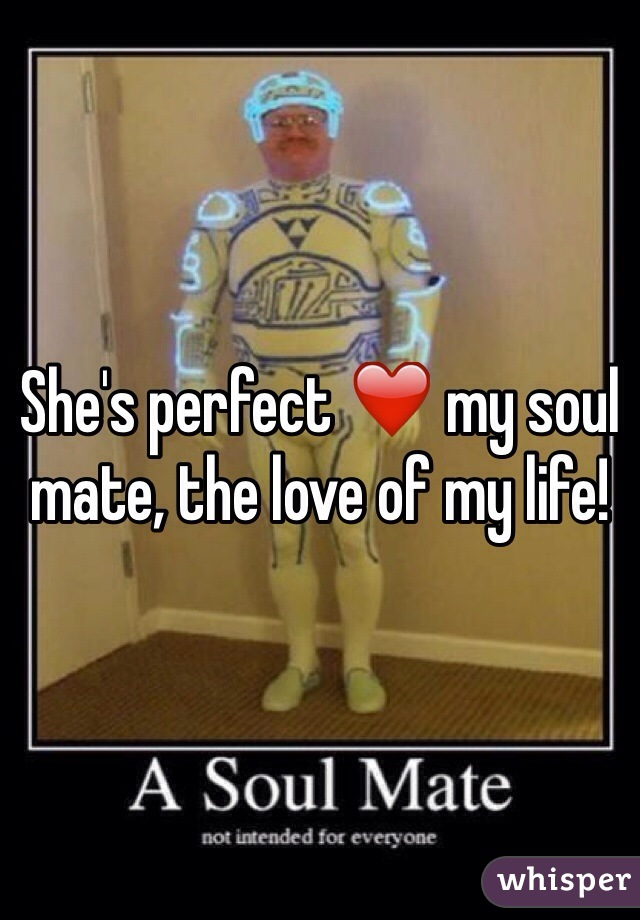 She's perfect ❤️ my soul mate, the love of my life!