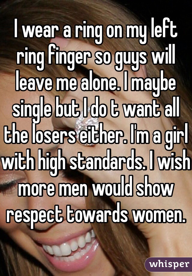 I wear a ring on my left ring finger so guys will leave me alone. I maybe single but I do t want all the losers either. I'm a girl with high standards. I wish more men would show respect towards women.