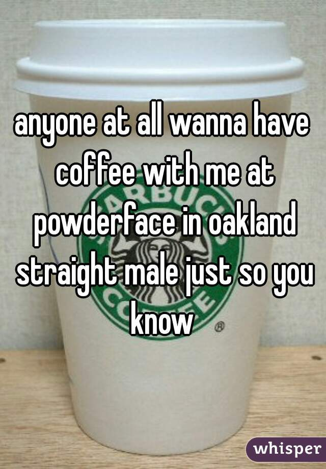 anyone at all wanna have coffee with me at powderface in oakland straight male just so you know