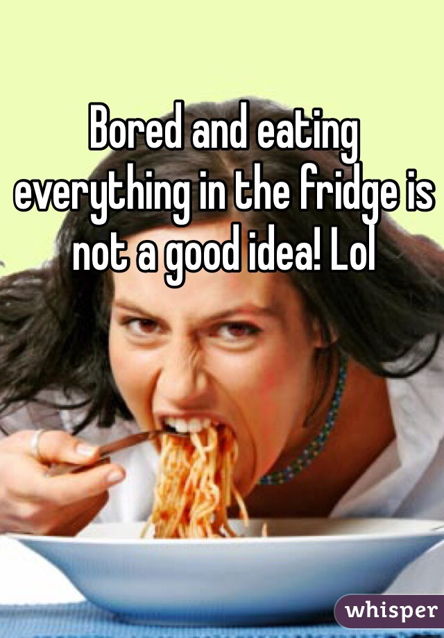 Bored and eating everything in the fridge is not a good idea! Lol