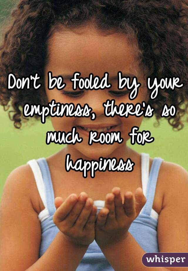 Don't be fooled by your emptiness, there's so much room for happiness