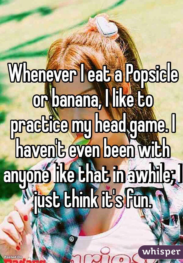 Whenever I eat a Popsicle or banana, I like to practice my head game. I haven't even been with anyone like that in awhile; I just think it's fun.