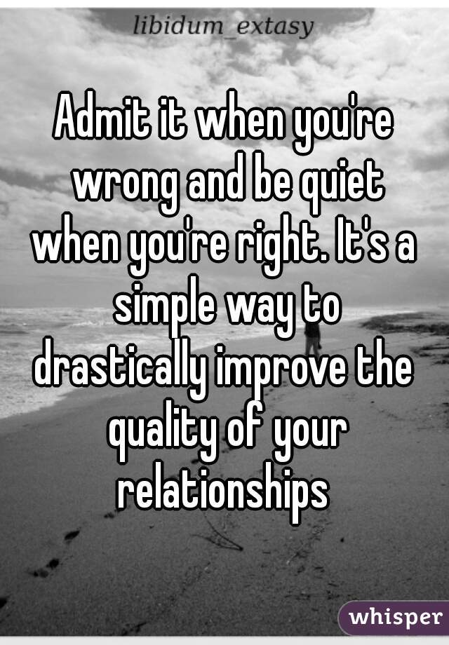 Admit it when you're wrong and be quiet when you're right. It's a simple way to drastically improve the quality of your relationships
