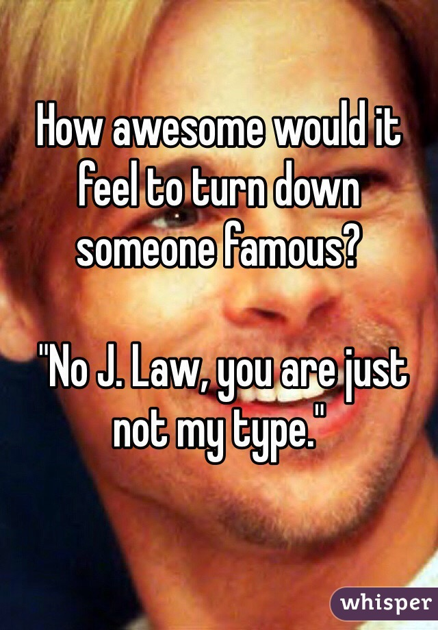 """How awesome would it feel to turn down someone famous?    """"No J. Law, you are just not my type."""""""