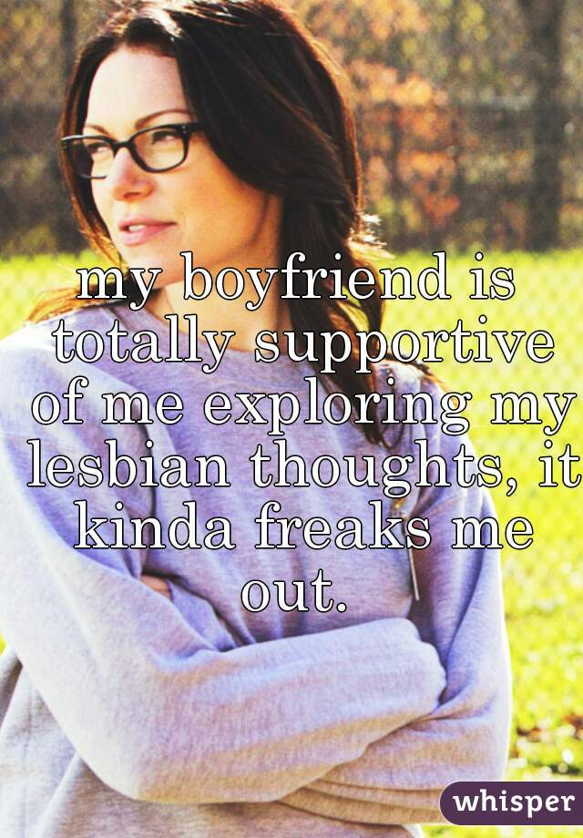 my boyfriend is totally supportive of me exploring my lesbian thoughts, it kinda freaks me out.