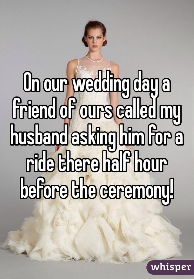 On our wedding day a friend of ours called my husband asking him for a ride there half hour before the ceremony!