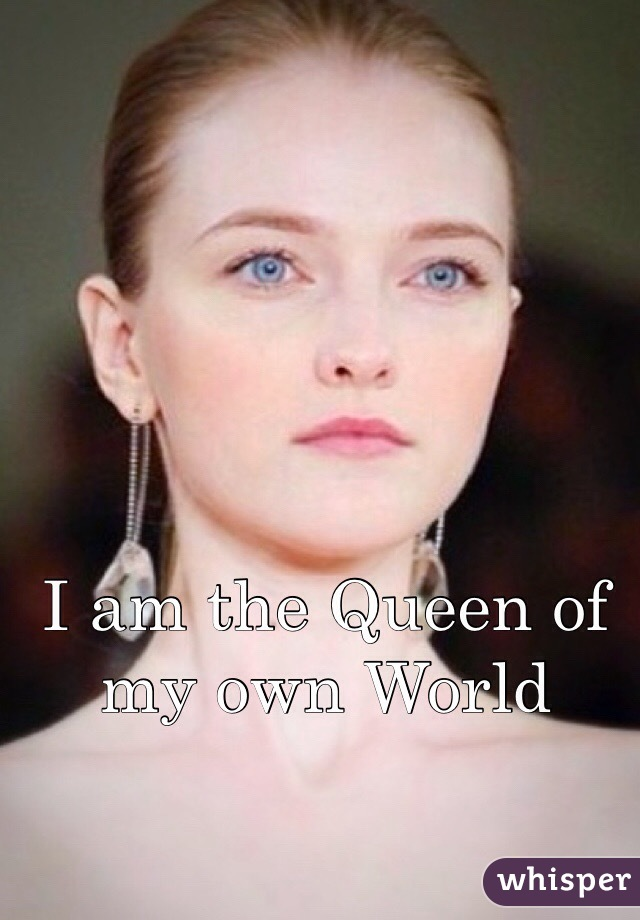 I am the Queen of my own World