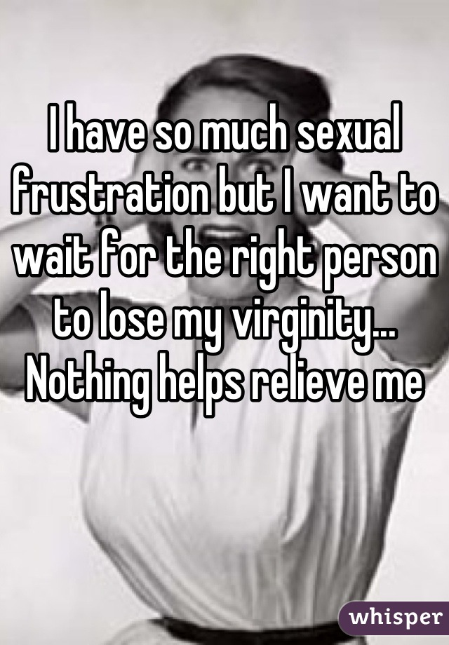 I have so much sexual frustration but I want to wait for the right person to lose my virginity... Nothing helps relieve me