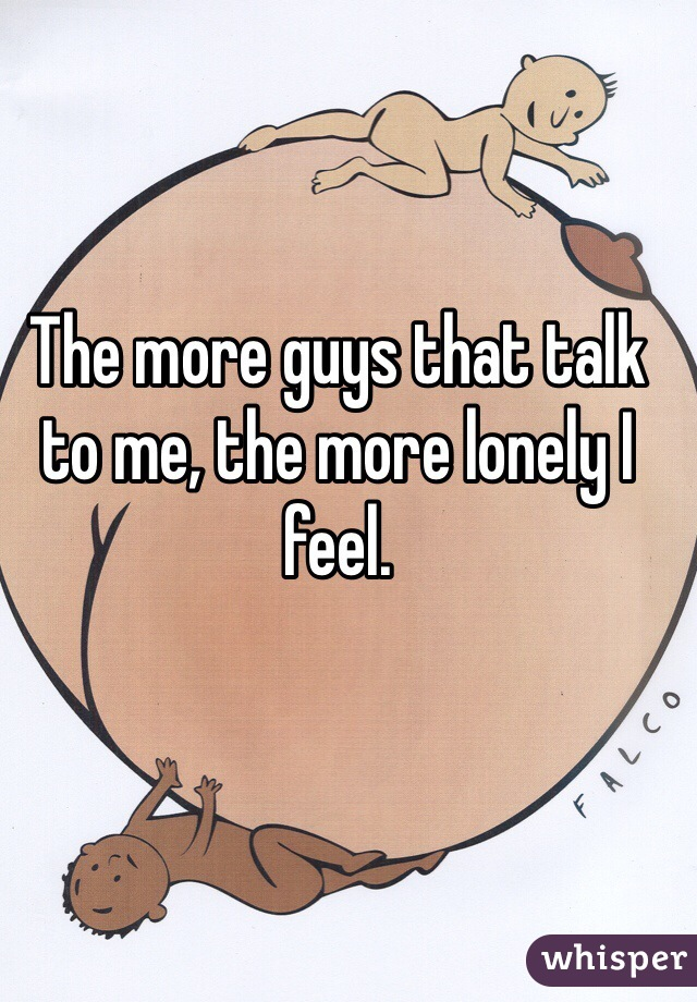 The more guys that talk to me, the more lonely I feel.
