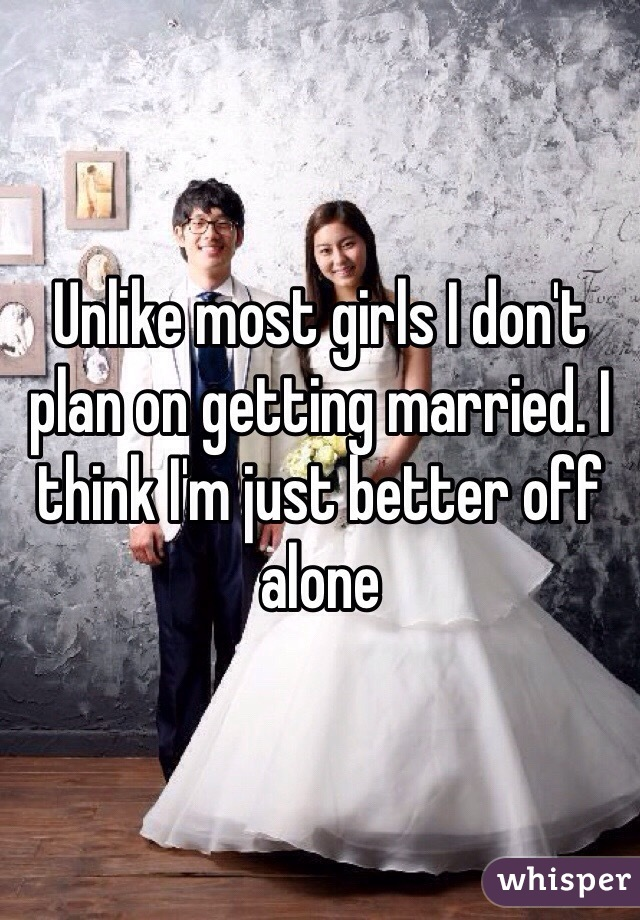 Unlike most girls I don't plan on getting married. I think I'm just better off alone