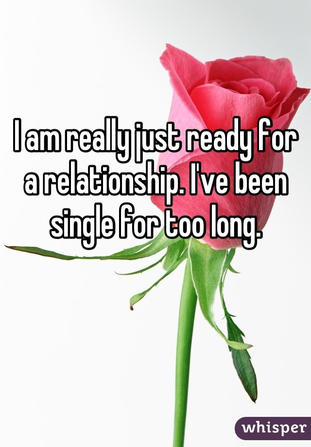 I am really just ready for a relationship. I've been single for too long.