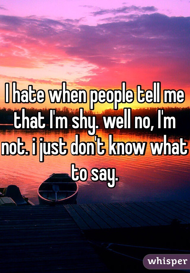 I hate when people tell me that I'm shy. well no, I'm not. i just don't know what to say.