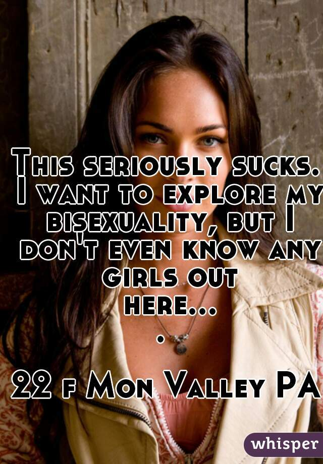 This seriously sucks. I want to explore my bisexuality, but I don't even know any girls out here....   22 f Mon Valley PA