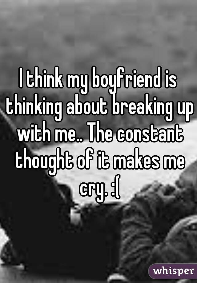I think my boyfriend is thinking about breaking up with me.. The constant thought of it makes me cry. :(