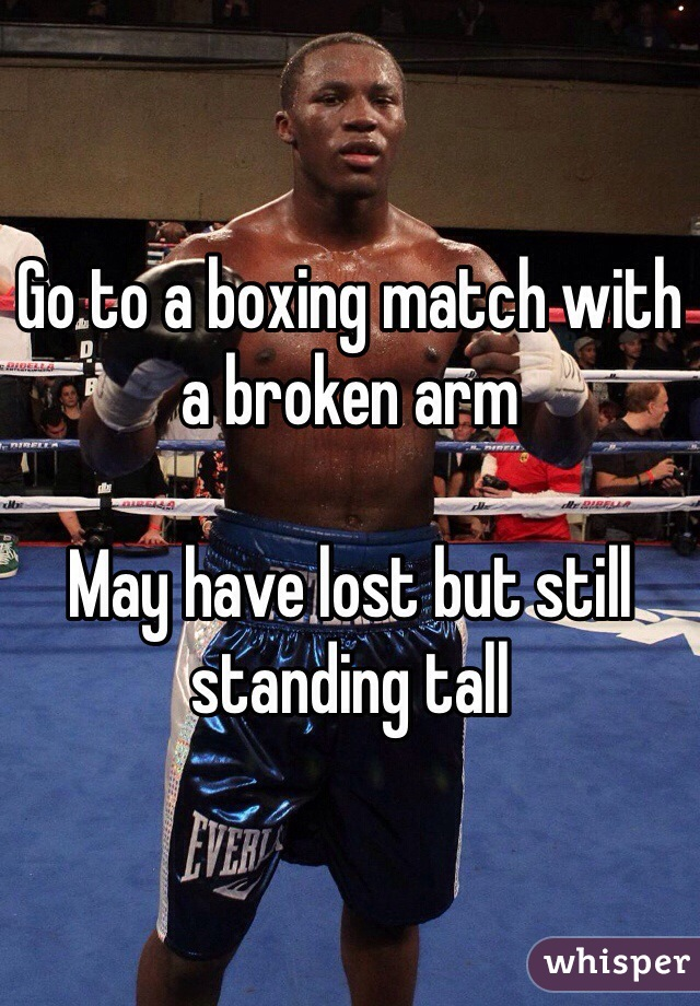 Go to a boxing match with a broken arm   May have lost but still standing tall