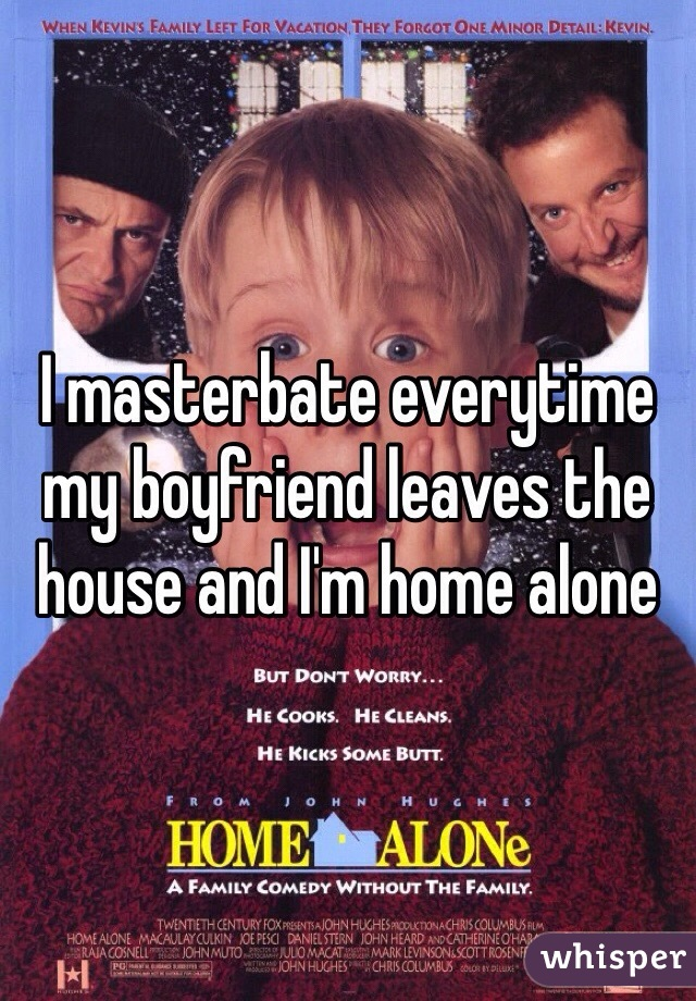 I masterbate everytime my boyfriend leaves the house and I'm home alone