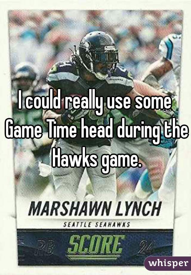 I could really use some Game Time head during the Hawks game.