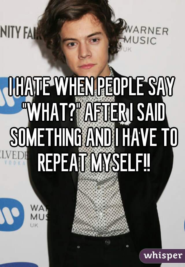 """I HATE WHEN PEOPLE SAY """"WHAT?"""" AFTER I SAID SOMETHING AND I HAVE TO REPEAT MYSELF!!"""