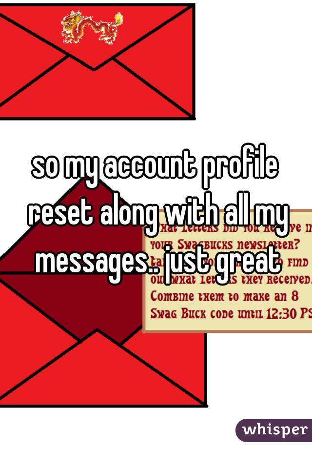 so my account profile reset along with all my messages.. just great