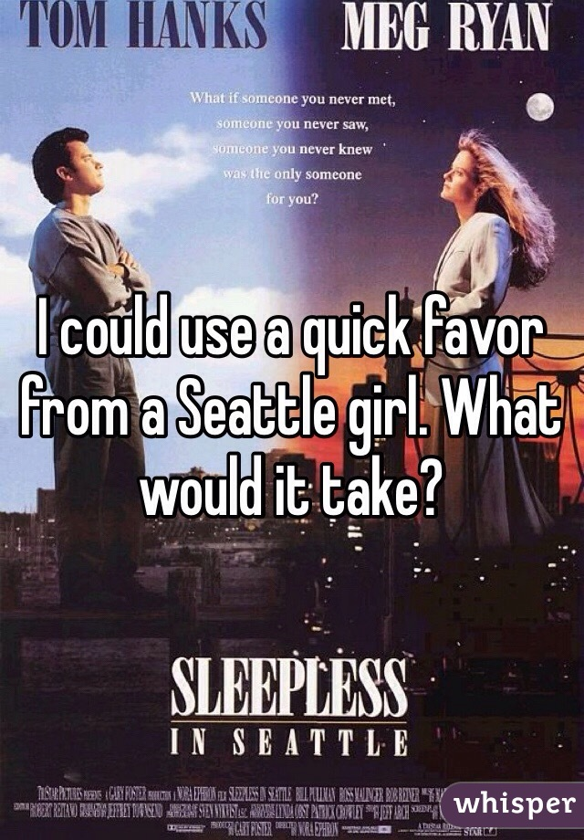 I could use a quick favor from a Seattle girl. What would it take?