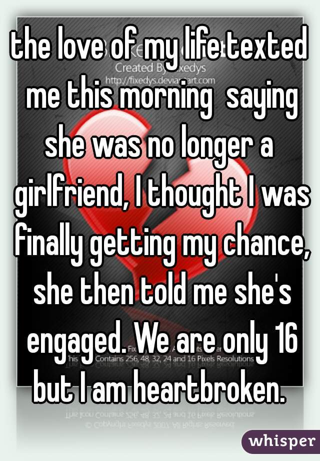 the love of my life texted me this morning  saying she was no longer a  girlfriend, I thought I was finally getting my chance, she then told me she's engaged. We are only 16 but I am heartbroken.