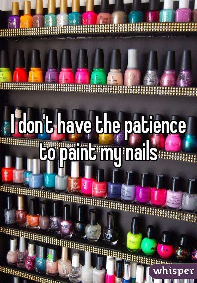 I don't have the patience to paint my nails