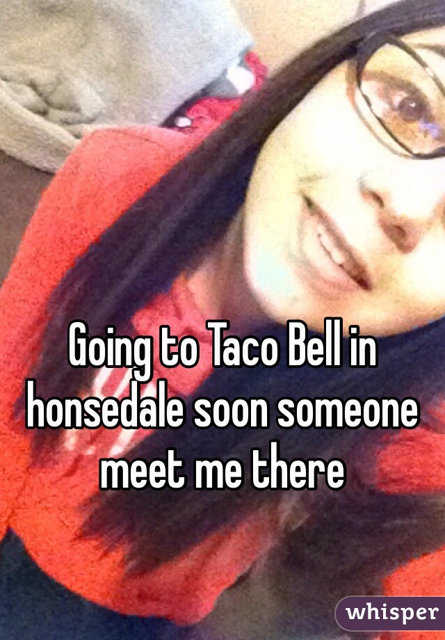 Going to Taco Bell in honsedale soon someone meet me there