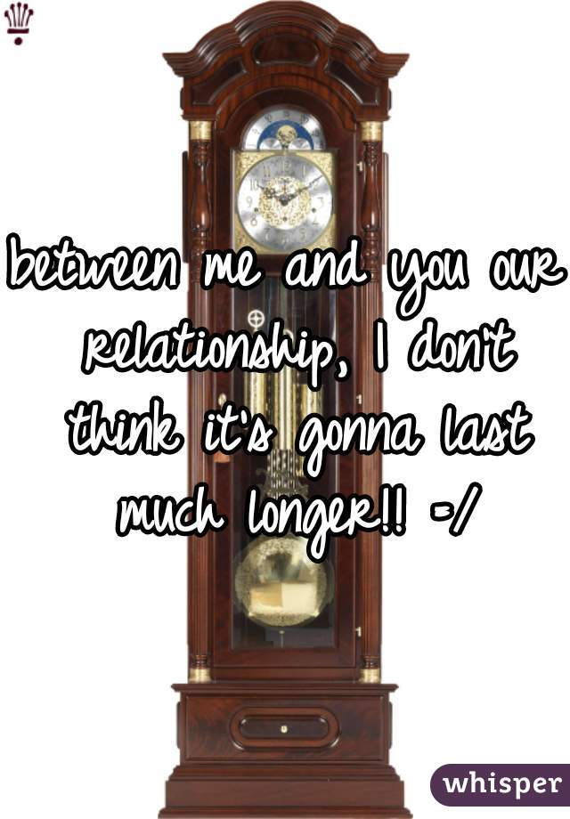 between me and you our relationship, I don't think it's gonna last much longer!! =/