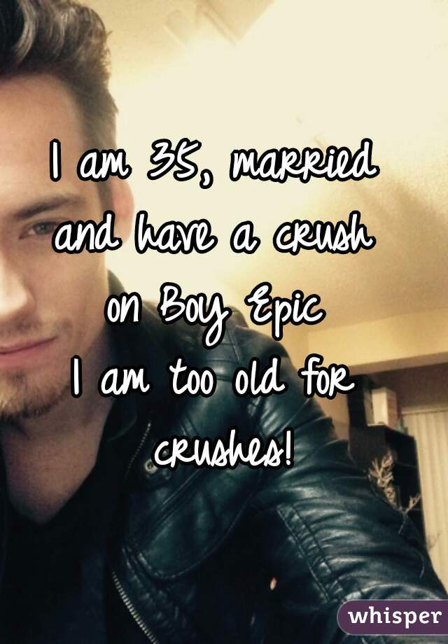 I am 35, married  and have a crush  on Boy Epic  I am too old for  crushes!