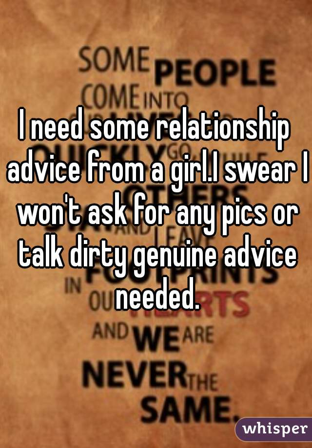 I need some relationship advice from a girl.I swear I won't ask for any pics or talk dirty genuine advice needed.