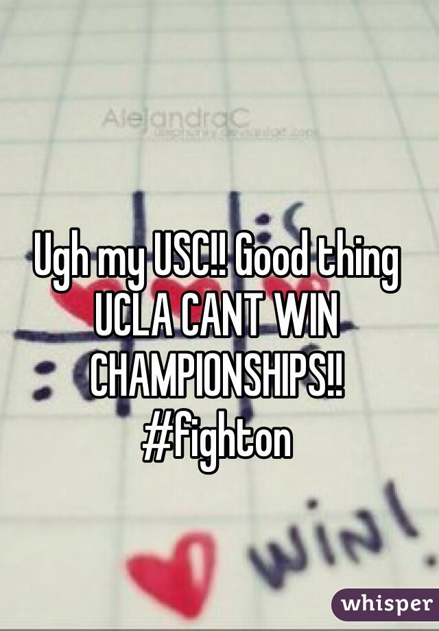 Ugh my USC!! Good thing UCLA CANT WIN CHAMPIONSHIPS!!  #fighton