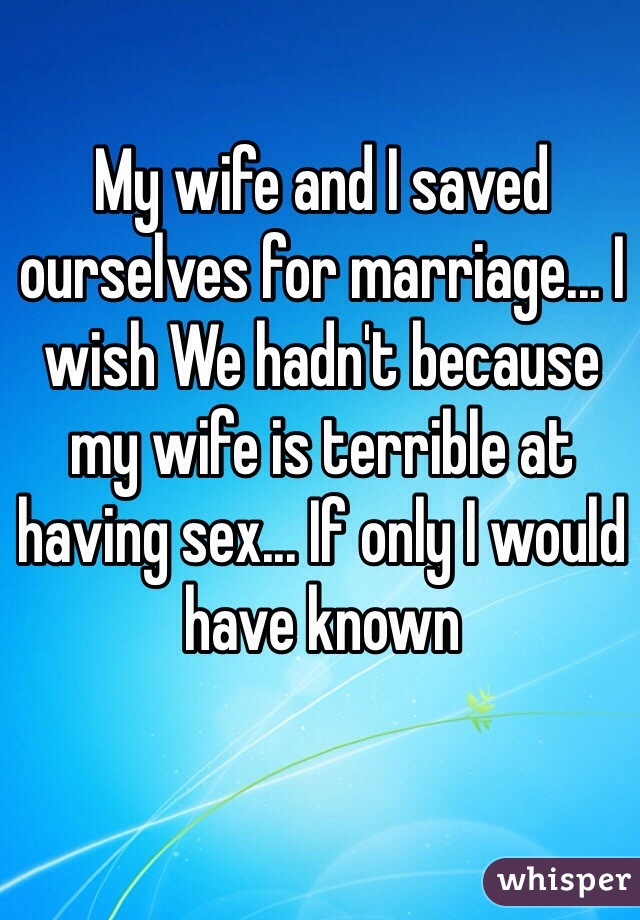 My wife and I saved ourselves for marriage... I wish We hadn't because my wife is terrible at having sex... If only I would have known