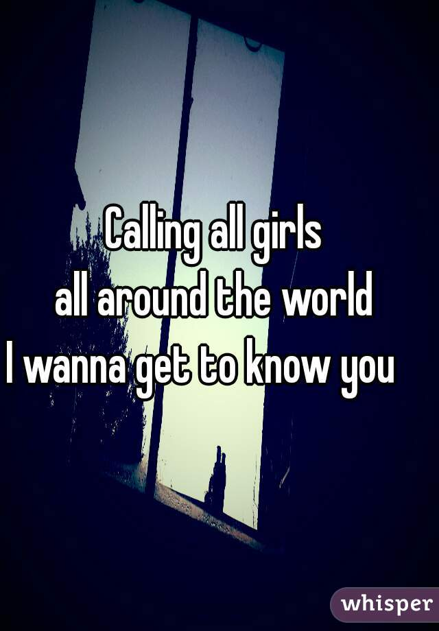 Calling all girls  all around the world  I wanna get to know you