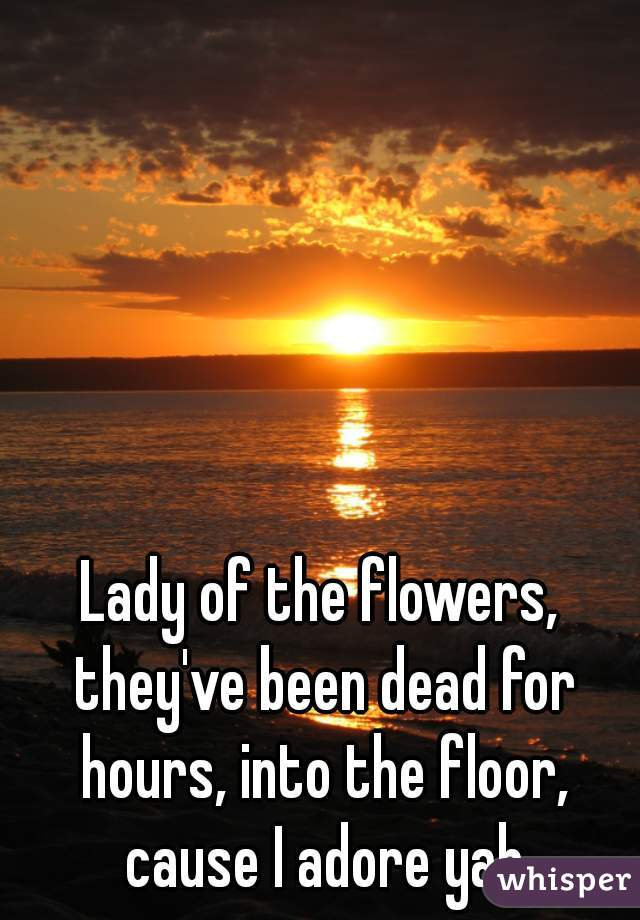 Lady of the flowers, they've been dead for hours, into the floor, cause I adore yah