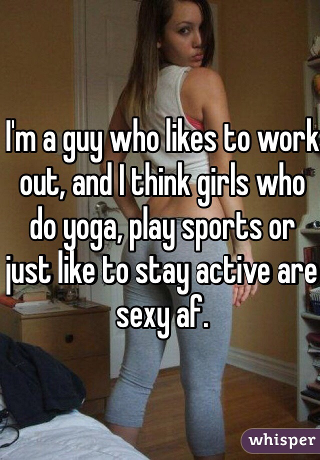 I'm a guy who likes to work out, and I think girls who do yoga, play sports or just like to stay active are sexy af.