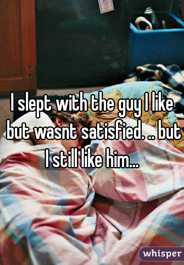 I slept with the guy I like but wasnt satisfied. .. but I still like him...