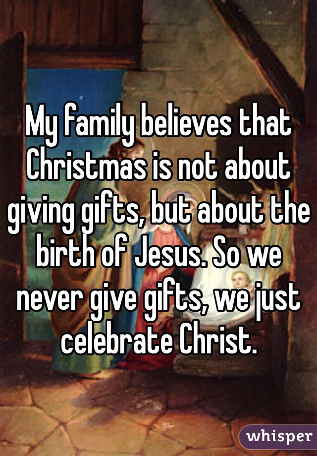 My family believes that Christmas is not about giving gifts, but about the birth of Jesus. So we never give gifts, we just celebrate Christ.