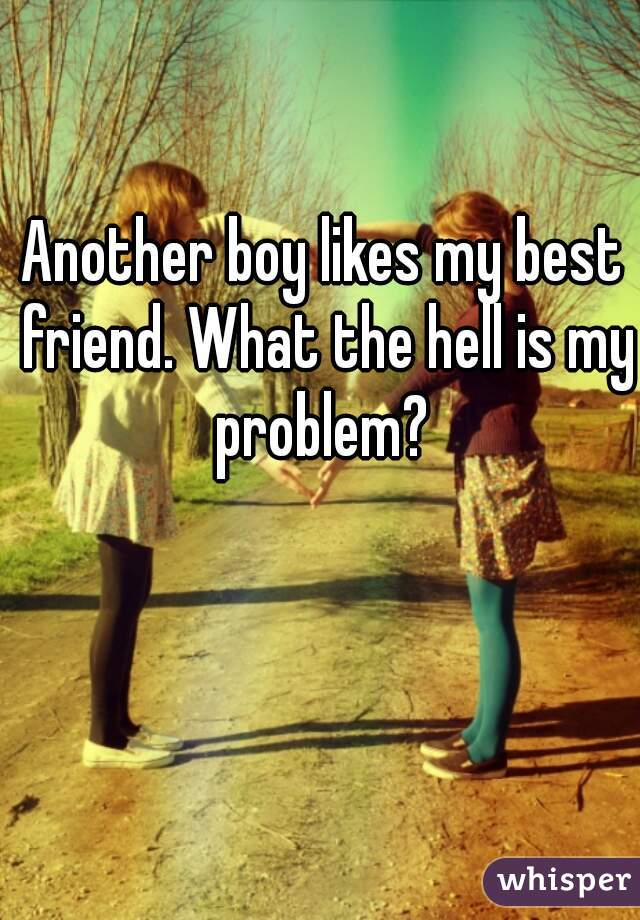 Another boy likes my best friend. What the hell is my problem?