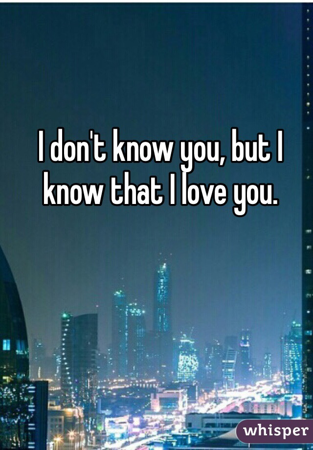 I don't know you, but I know that I love you.