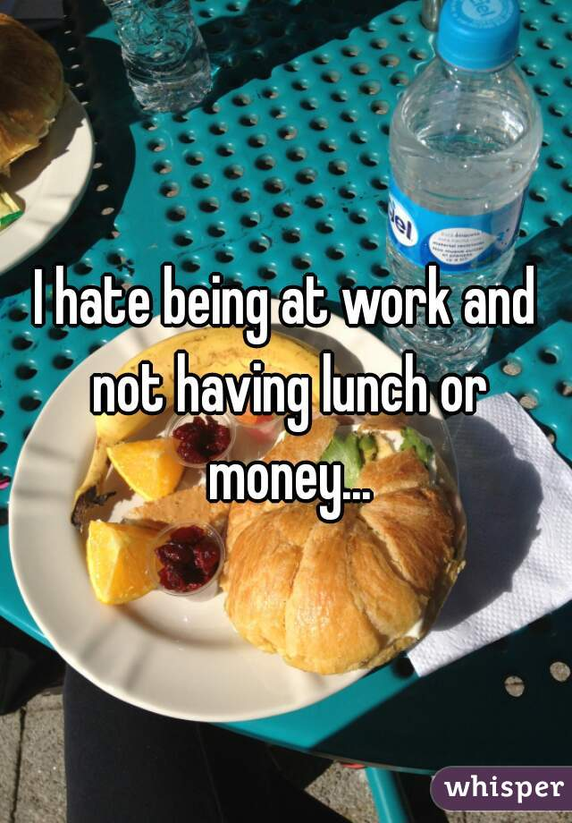 I hate being at work and not having lunch or money...