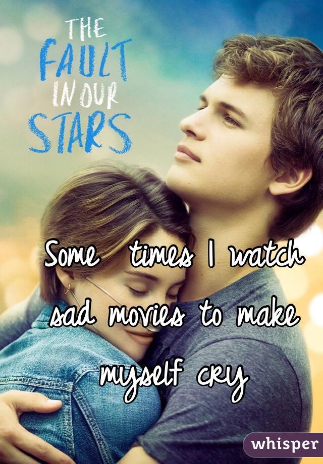 Some  times I watch sad movies to make myself cry