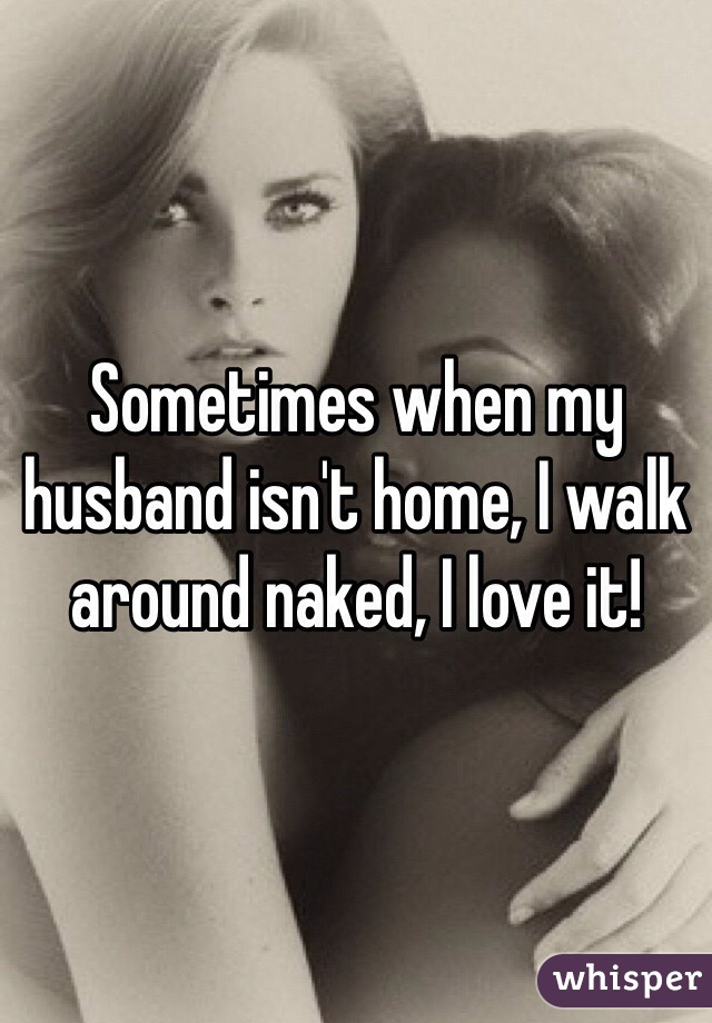 Sometimes when my husband isn't home, I walk around naked, I love it!