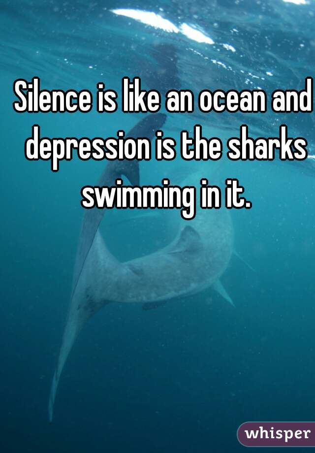 Silence is like an ocean and depression is the sharks swimming in it.