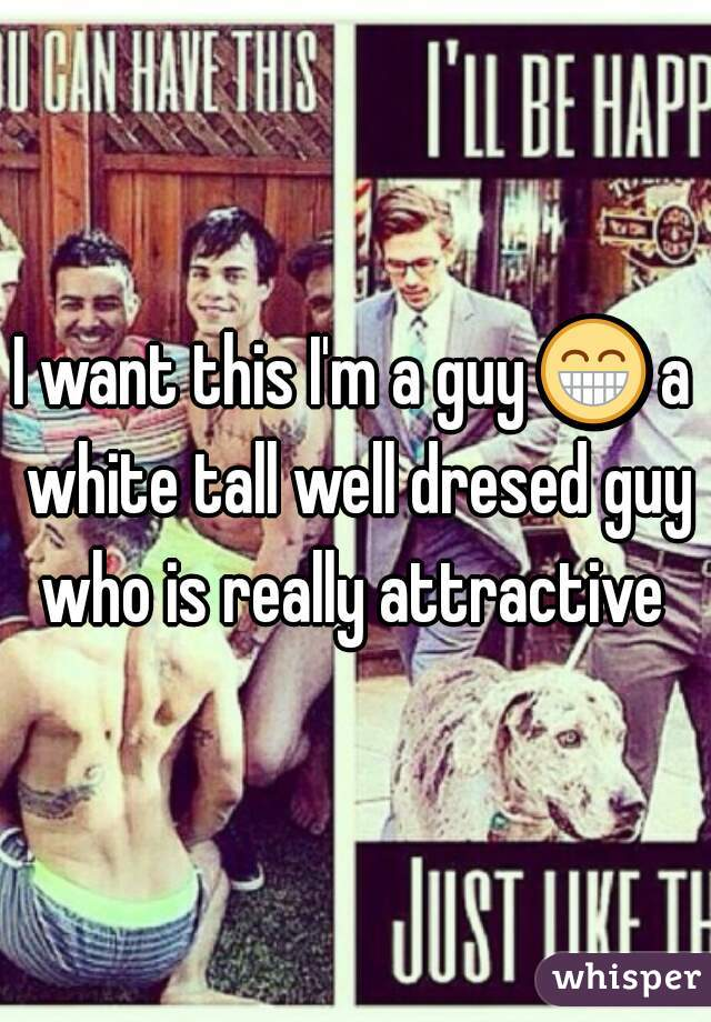 I want this I'm a guy 😁 a white tall well dresed guy who is really attractive