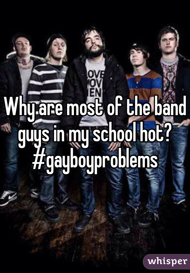 Why are most of the band guys in my school hot? #gayboyproblems