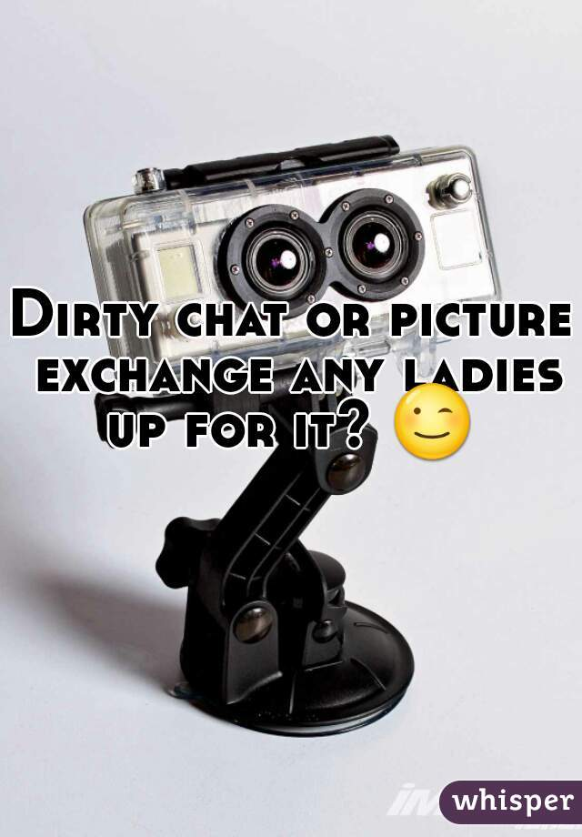 Dirty chat or picture exchange any ladies up for it? 😉