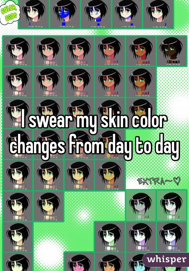 I swear my skin color changes from day to day